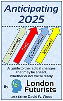 Anticipating 2025: A guide to the radical changes that may lie ahead, whether or not we're ready by [Wood, David, Stevenson, Mark, Talwar, Rohit, Chace, Calum, Pearce, David, Contera, Sonia, Vita-More, Natasha, Sandberg, Anders, McLeish, Ben, Twyman, Amon]