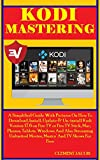 Kodi Mastering: A Simplified Guide With Pictures On How To Download, Install, Update &  Un-install Kodi Version 17.6 on  Fire TV or Fire TV Stick, Mac, ... And Streaming Unlimited (English Edition)