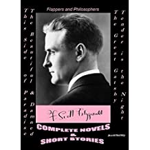 F. SCOTT FITZGERALD: COMPLETE NOVELS & SHORT STORIES (Illustrated): This Side of Paradise -The Beautiful and Damned -The Great Gatsby -Tender is the Night / Flappers and Philosophers (English Edition)