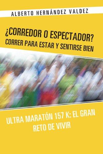 ¿Corredor O Espectador? Correr Para Estar Y Sentirse Bien: Ultra Maratón 157 K: El Gran Reto De Vivir por Alberto Hernández Valdez