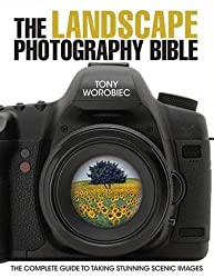 The Landscape Photography Bible: The Complete Guide to Taking Stunning Scenic Images by Tony Worobiec (2011-08-26)