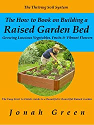 The How to Book on Building a Raised Garden Bed: Growing Luscious Vegetables, Fruits & Vibrant Flowers / The Thriving Soil System (The Jonah Green Gardening Series 2) (English Edition)