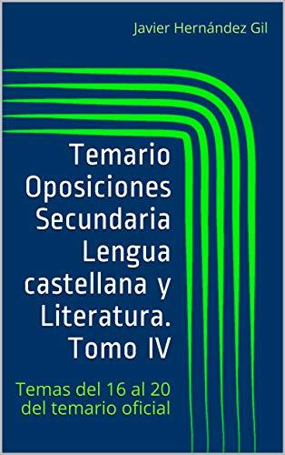 Temario Oposiciones Secundaria Lengua castellana y Literatura. Tomo IV: Temas del 16 al 20 del temario oficial por Javier Hernández Gil