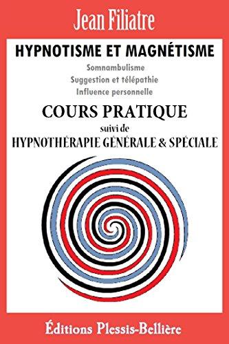 Hypnotisme et Magnétisme: Cours Pratique Complet par Jean Filiatre