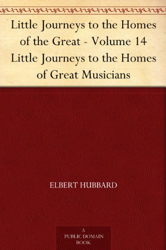 Little Journeys to the Homes of the Great - Volume 14 Little Journeys to the Homes of Great Musicians (English Edition)