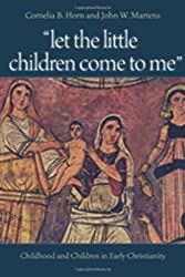 Let the Little Children Come to Me: Childhood and Children in Early Christianity by Cornelia B. Horn (2009-07-07)