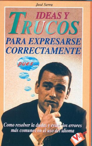 Ideas Y Trucos Para Expresarse Correctamente/ideas And Tricks To Express Yourself Correctly por Serra