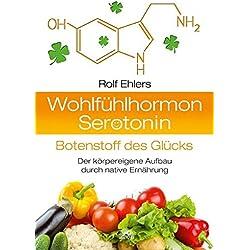 Wohlfühlhormon Serotonin - Botenstoff des Glücks: Der körpereigene Aufbau durch native Ernährung