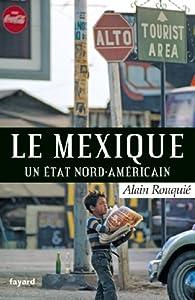 Le Mexique : Un Etat nord-américain par Alain Rouquié
