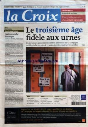 CROIX (LA) [No 37721] du 11/04/2007 - QUESTION DU JOUR - QUE DOIT FAIRE LA FRANCE POUR LES OTAGES EN AFGHANISTAN - CAHIER CENTRAL - PARENTS ET ENFANTS - ETRE GRANDS-PARENTS D'UN ENFANT HANDICAPE - EDITORIAL - L'AUTRE MARCHE DES OTAGES PAR DOMINIQUE QUINIO - LE TROISIEME AGE FIDELE AUX URNES - MONDE - MARRAKECH PERLE DU TOURISME VEUT RESTER UN HAVRE DE TOLERANCE - FRANCE - LA RECIDIVE EN QUESTION AU PROCES D'ASSISES DE PIERRE BODEIN - ECONOMIE - LE GROUPE PINAULT LANCE UNE OPA AMICALE SUR PUMA -