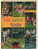 Tolle Gärten für Kinder: Ideenreiche Gärten zum Spielen, Staunen, Toben und Entdecken