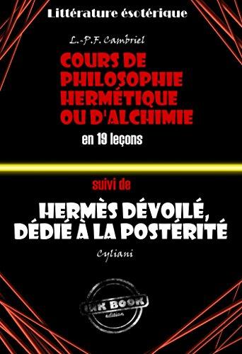 Deux traités alchimiques du XIXe siècle : Cours de philosophie hermétique ou d'Alchimie en 19 leçons suivi de Hermès dévoilé, dédié à la postérité: édition intégrale