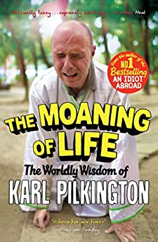The Moaning of Life: The Worldly Wisdom of Karl Pilkington by [Pilkington, Karl]