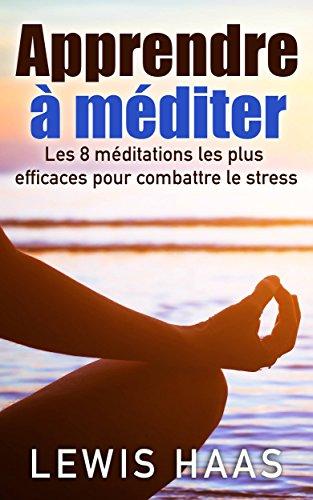 Apprendre à méditer Les 8 méditations les plus efficaces pour combattre le stress par Lewis Haas