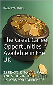 "The Great Career Opportunities Available in the UK: 25 REASONS TO LIVE, WORK AND STUDY IN THE UK & BEST UK JOBS FOR FOREIGNERS (Rajiv Immanuel's ""Preparing You For UK Life"" Series) (English Edition) par [Immanuel, Rajiv]"