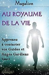 Au Royaume de la Vie. Contactez vos Guides et Anges Gardiens. (Spiritualité vivante t. 3)