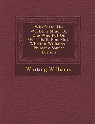 What's on the Worker's Mind: By One Who Put on Overalls to Find Out, Whiting Williams - Primary Source Edition