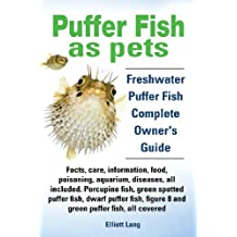 Puffer Fish as Pets. Freshwater Puffer Fish Facts, Care, Information, Food, Poisoning, Aquarium, Diseases, All Included. the Must Have Guide for All P