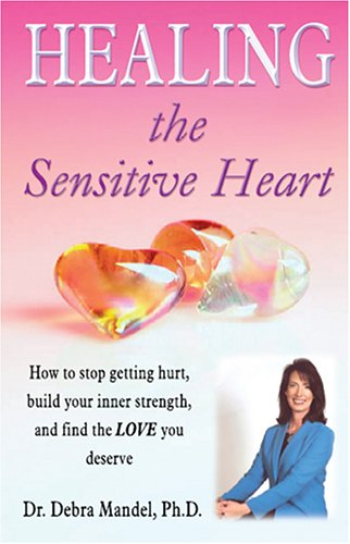 Healing the Sensitive Heart: How to Stop Getting Hurt, Build Your Inner Strength, and Find the Love You Deserve