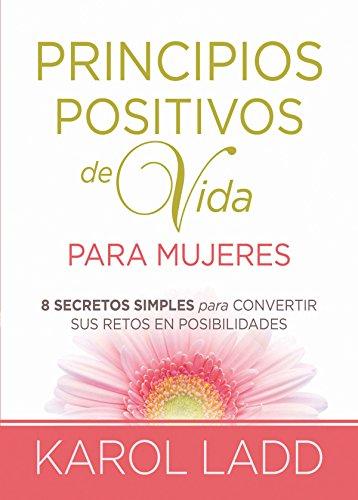 Principios positivos de vida para mujeres: Ocho Secretos para convertir sus retos en posibilidades por Karol Ladd