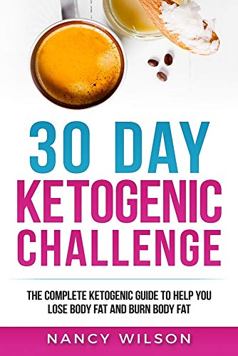 30 Day Ketogenic Challenge: The Complete Ketogenic Guide to Help You Lose Weight and Burn Body Fat -