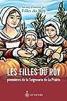 Les Filles du Roy, pionnières de la Seigneurie de La Prairie par Societe D'histoire Des Filles Du Roy