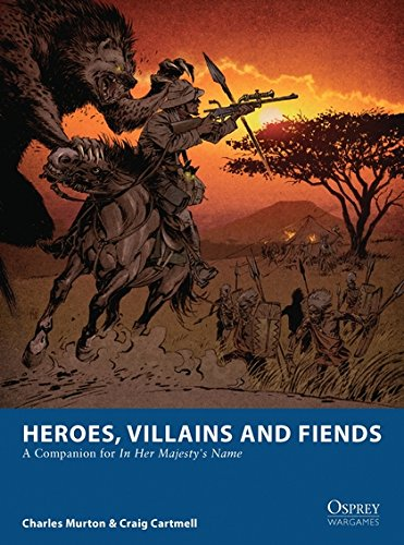 Heroes, Villains and Fiends: A Companion for In Her Majesty's Name (Osprey Wargames)