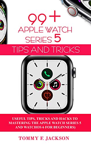 99+ APPLE WATCH SERIES 5 TIPS AND TRICKS: Useful Tips, Tricks and Hacks to Mastering the Apple Watch Series 5 and WatchOS 6 for Beginners (English Edition)