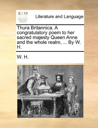 Thura Britannica. A congratulatory poem to her sacred majesty Queen Anne and the whole realm, ... By W. H.
