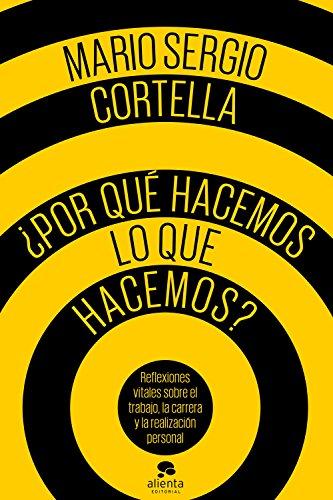 ¿Por qué hacemos lo que hacemos?: Reflexiones vitales sobre el trabajo, la carrera y la realización personal por Mario Sergio Cortella
