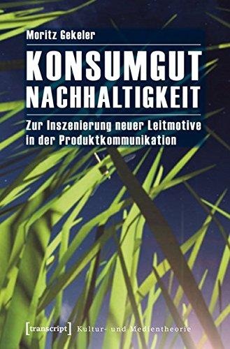 Konsumgut Nachhaltigkeit: Zur Inszenierung neuer Leitmotive in der Produktkommunikation (Kultur- und Medientheorie)