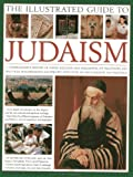 The Illustrated Guide to Judaism: A Comprehensive History of Jewish Religion and Philosophy, Its Traditions and Practices, Magnificently Illustrated with Over 500 Photographs and Paintings