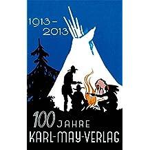 100 Jahre Karl-May-Verlag: 100 Jahre Verlagsarbeit für Karl May und sein Werk 1913 - 2013