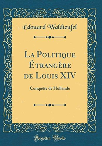 La Politique Étrangère de Louis XIV: Conquête de Hollande (Classic Reprint)