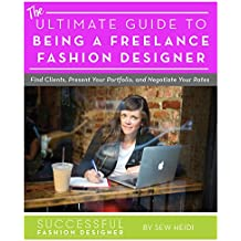 Ultimate Guide to Being a Freelance Fashion Designer: Find Clients, Present Your Portfolio, and Negotiate Rates (English Edition)