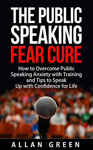 The Public Speaking Fear Cure How To Overcome Public Speaking Anxiety With Training And Tips To Speak Up With