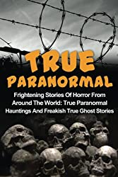 True Paranormal: Frightening Stories Of Horror From Around The World: True Paranormal Hauntings And Freakish True Ghost Stories: Volume 1 (True Ghost Ghost Stories, Unexplained Phenomena)