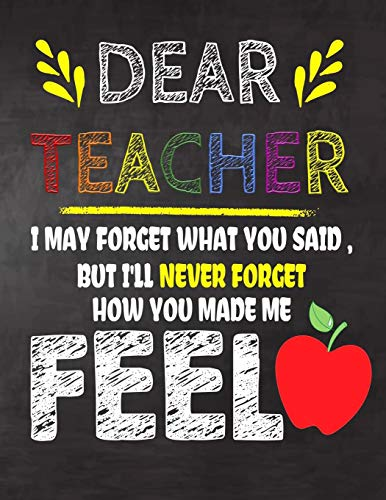 Dear  Teacher I May Forget What You Said, But I'll Never Forget How You Made Me Feel: Teacher Appreciation Gift,gift from student to teacher,you can ... or notebook Year end ,teacher day gift
