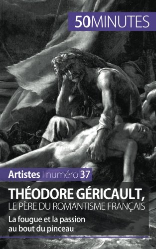 Théodore Géricault, le père du romantisme français: La fougue et la passion au bout du pinceau par Eliane Reynold De Seresin