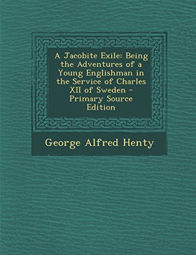 A Jacobite Exile: Being the Adventures of a Young Englishman in the Service of Charles XII of Sweden - Primary Source Edition