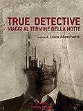 True Detective. Viaggi al termine della notte (Sentieri Selvaggi)