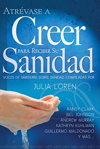 Atrévase a Creer Para Recibir Su Sanidad por Julia Loren