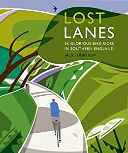 Lost Lanes: 36 Glorious Bike Rides in Southern England (London and the South-East) by [Thurston, Jack]