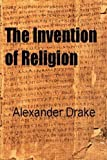 The Invention of Religion by Alexander Drake (2012-01-01)