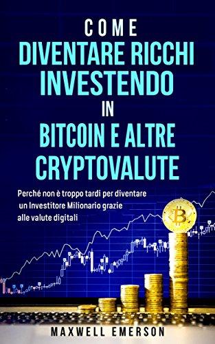 Come Diven Ricchi Investendo In Bitcoin E Altre Cryptovalute: Perché non è troppo tardi per diventare un Investitore Milionario grazie alle valute digitali (Libro in italiano/Italian version)