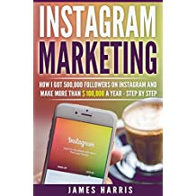 Instagram Marketing: How I got 500,000 Followers on Instagram and Make More than $ 100,000 a Year - Step By Step (English Edition)