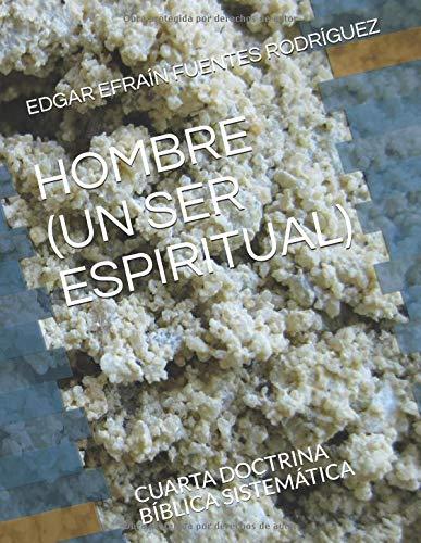 HOMBRE (UN SER ESPIRITUAL): CUARTA DOCTRINA BÍBLICA SISTEMÁTICA (CURSO FORMATIVO DE TEOLOGÍA, Band 5) (Cuerpo Del Teologia)