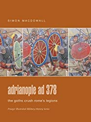 Adrianopole Ad 378: The Goths Crush Rome's Legions by Simon Macdowall (September 19,2005)