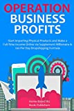 OPERATION BUSINESS PROFITS: Start Importing Physical Products and Make a Full-Time Income Online via Supplement Millionaire & 100 Per Day Dropshipping Formula (English Edition)