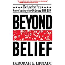 Beyond Belief: The American Press And The Coming Of The Holocaust, 1933-1945: The American Press And The Coming Of The Holocaust, 1933-1945